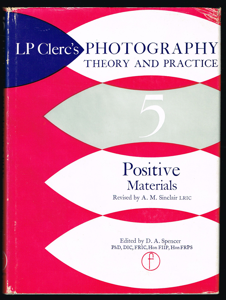 Photography Theory and Practice. Vol. 5 : Positive Materials. L. P. Clerc, A M. Sinclair.