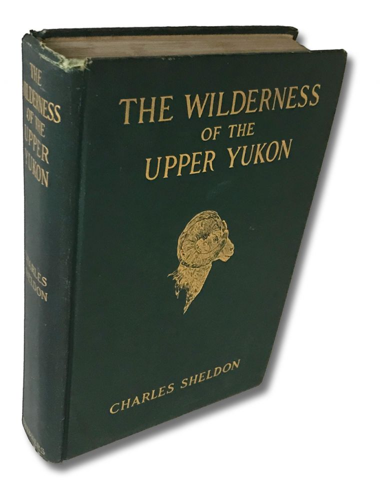 The Wilderness of the Upper Yukon : A Hunter's Explorations for Wild Sheep in Sub-Arctic Mountains. Charles Sheldon.