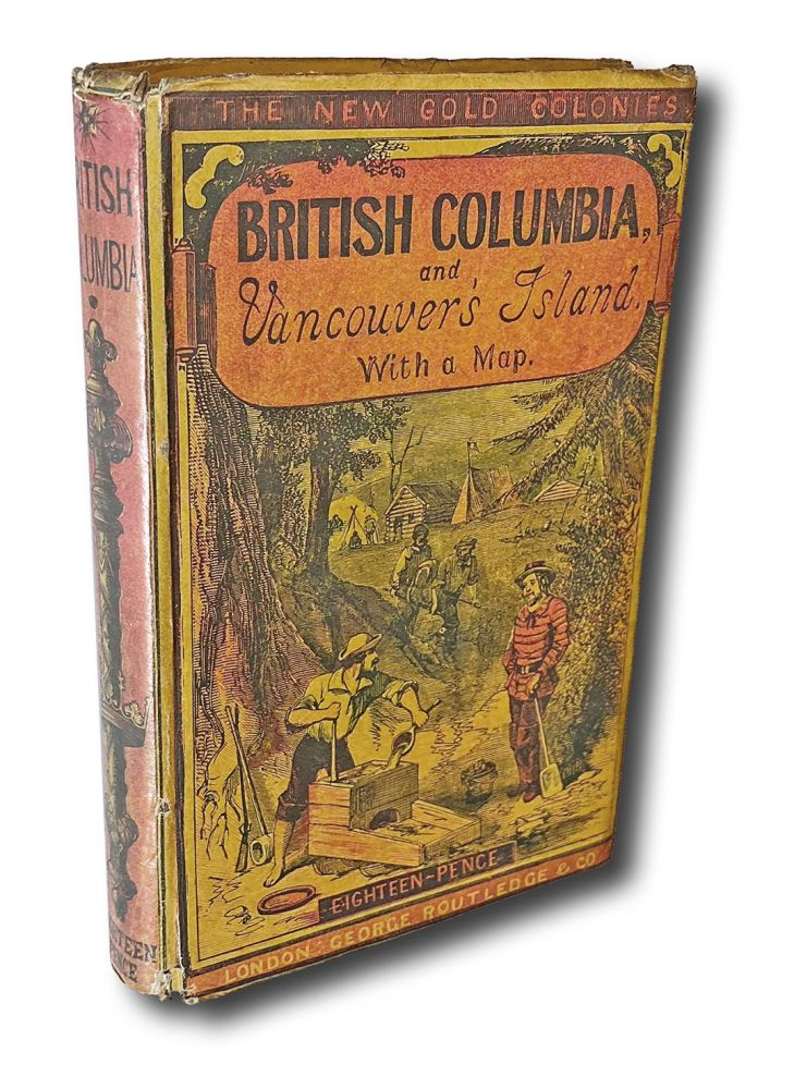 [Cariboo, Kootenay & Fraser River Gold Rush] British Columbia, and Vancouver Island : Comprising a Historical Sketch of the British Settlements in the North-West Coast of America ; and a Survey of the Physical Character, Capabilities, Climate, Topography, Natural History, Geology and Ethnology of that Region ; Compiled from Official and Other Authentic Sources. William Carew Hazlitt.
