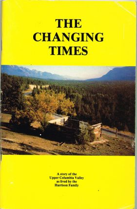 The Changing Times - A Story of the Upper Columbia Valley as Lived By the Harrison Family. Margaret Christensen.