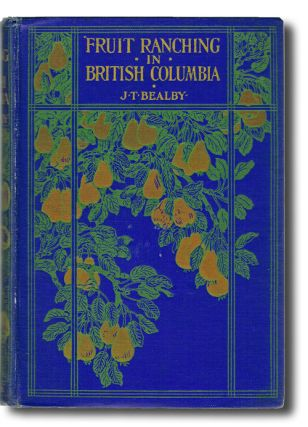 Fruit Ranching in British Columbia (Kootenays, Okanagan, Local History). J. T. Bealby.