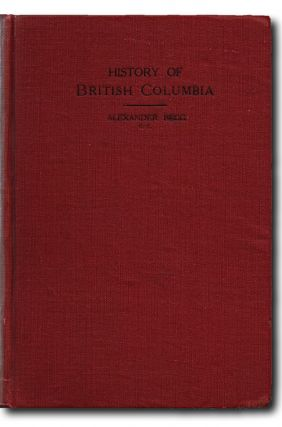History of British Columbia From Its Earliest Discovery to the Present Time. Alexander Begg