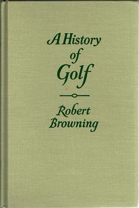 The Classics of Golf Edition of : A History of Golf. Robert Browning