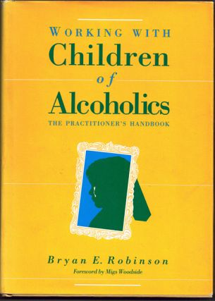 Working With Children of Alcoholics: The Practitioner's Handbook. Bryan E. Robinson.