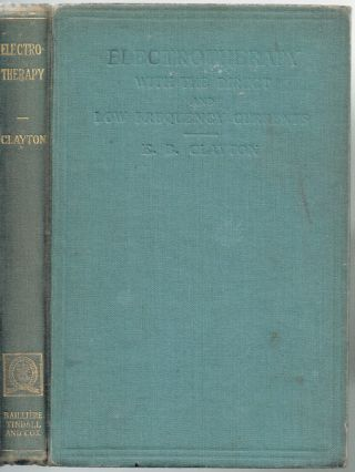 Electrotherapy With the Direct and Low Frequency Currents (First Edition, Medical). E. B. Clayton