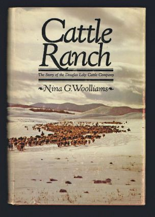 Cattle Ranch : The Story of the Douglas Lake Cattle Company (First Edition). Nina G. Woolliams.