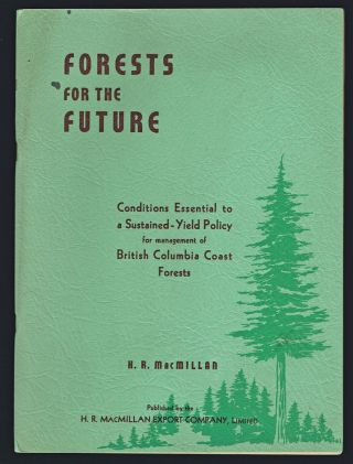 Forests for the Future : Conditions Essential to a Sustained-Yield Policy for Management of British Columbia Coast Forests. H. R. MacMillan.