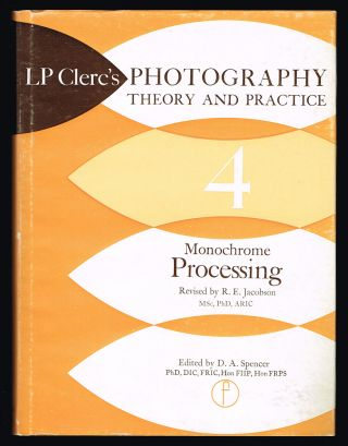 Photography Theory and Practice. Vol. 4 : Monochrome Processing. L. P. Clerc, R. E. Jacobson, D. A. Spencer.