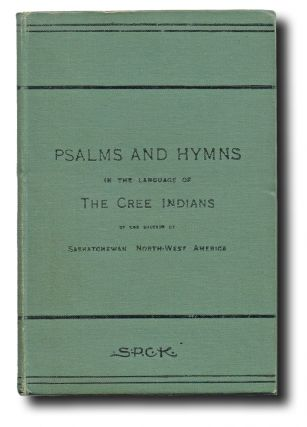 Psalms and Hymns in the Language of The Cree Indians of the Diocese of Saskatchewan, North-West America (First Nations, Residential Schools). Rev. J. A. MacKay, Compiled.