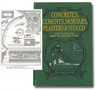 Mortars, Plasters, Stuccos, Artificial Marbles, Concretes, Portland Cements and Compositions : Being a Thorough and Practical Treatise on the Latest and Most Improved Methods of Preparing and Using Limes, Mortars, Cements, Mastics and Compositions in Constructive and Decorative Work, Including a Practical Treatise on Reinforced Concretes. Fred T. Hodgson.