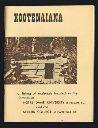 Kootenaiana : A Listing of Books, Government Publications, Monographs, Journals, Pamphlets, etc., Relating to the Kootenay Area of the Province of British Columbia…. R. J. Welwood.