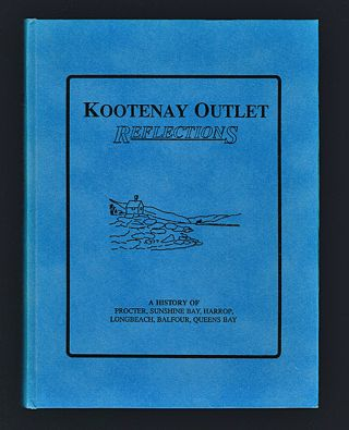 Kootenay Outlet Reflections : A History of Procter, Sunshine Bay, Harrop, Longbeach, Balfour, Queens Bay