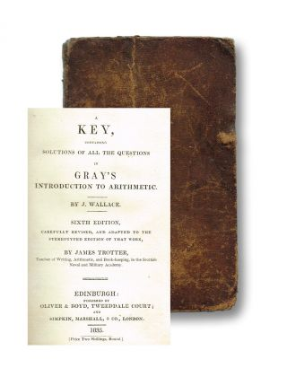 A Key, Containing Solutions of all the Questions in Gray's Introduction to Arithmetic. Sixth Edition, Carefully Revised, and Adapted to the Stereotyped Edition of That Work by James Trotter, Teacher of Writing, Arithmetic, and Book-keeping, in the Scottish Naval & Military Academy. J. Wallace.