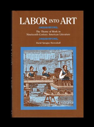 Labor Into Art : The Theme of Work in Nineteenth-Century American Literature. David Sprague Herreshoff, Melville Thoreau, and Whitman, Douglass, Dickinson.