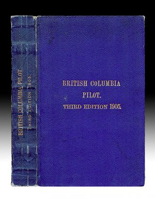 The British Columbia Pilot, Third Edition, Including the Coast of British Columbia from San Juan...