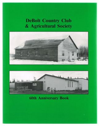 Debolt Country Club & Agricultural Society: 60th Anniversary Book (Local History). DeBolt and District Pioneer Museum Society, DeBolt Country Club, Agricultural Society.