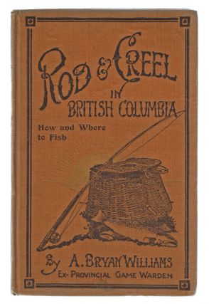 Rod & Creel in British Columbia. How and Where to Fish. Bryan A. Williams.