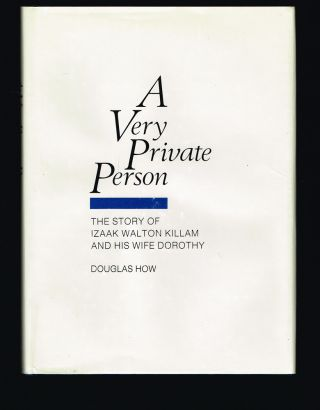 A Very Private Person: the Story of Izaak Walton Killam - and His Wife Dorothy. (Signed First Edition). Douglas How.