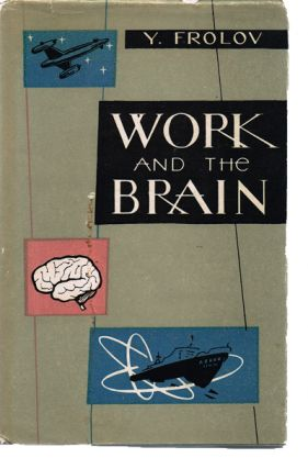 Work and the Brain: Pavlov's Teaching and Its Application to Problems of Scientific Organisation of Work: Translated by Xenia Danko. Edited by David Myshne. Yuri Frolov.